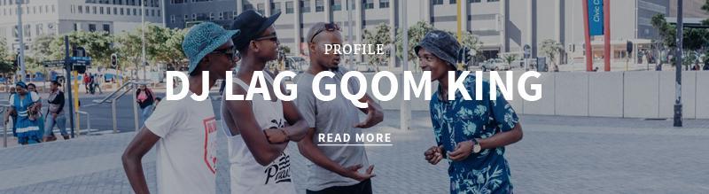 http://superbalist.com/thewayofus/2016/01/05/dj-lag-gqom-king/478?ref=blog